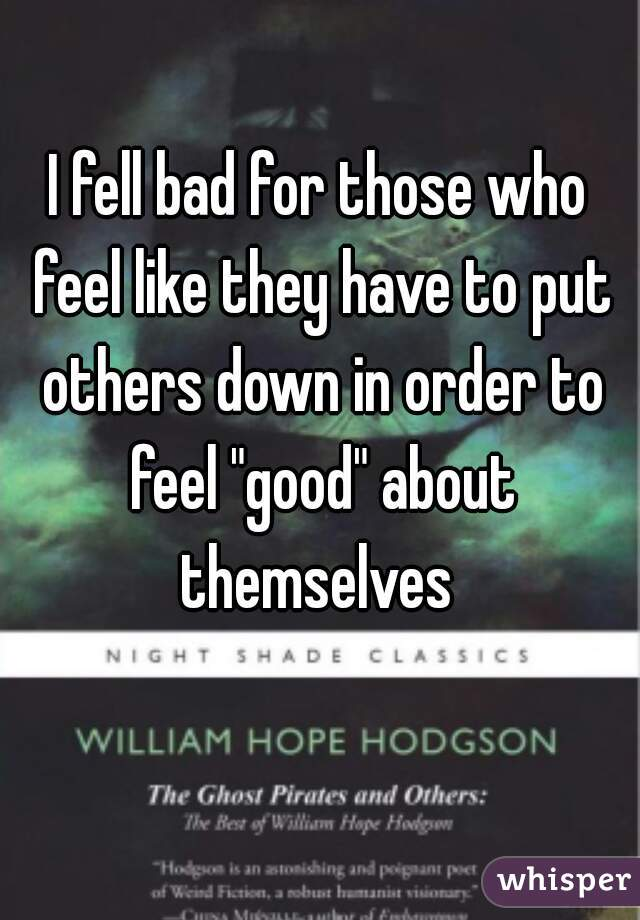 "I fell bad for those who feel like they have to put others down in order to feel ""good"" about themselves"