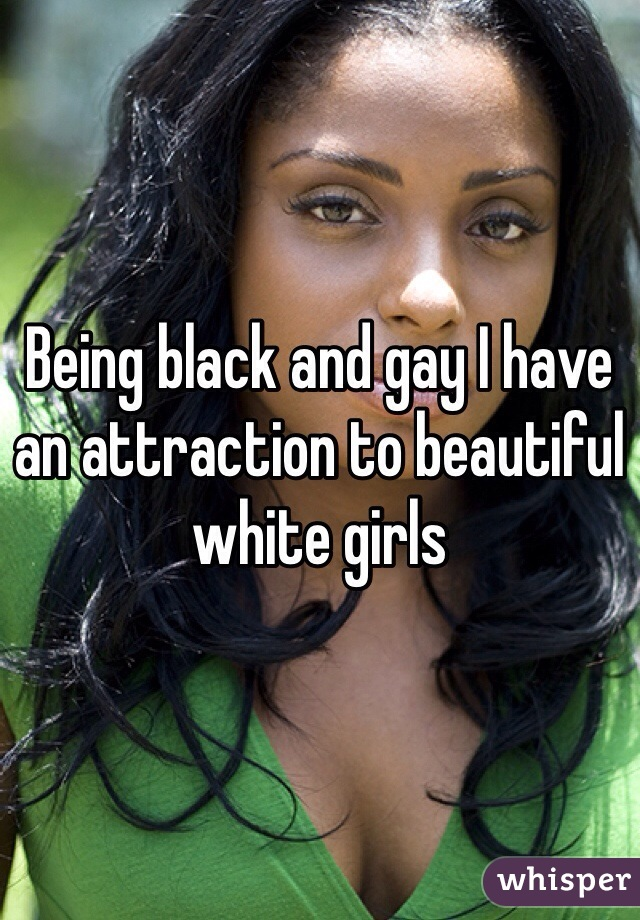 Being black and gay I have an attraction to beautiful white girls