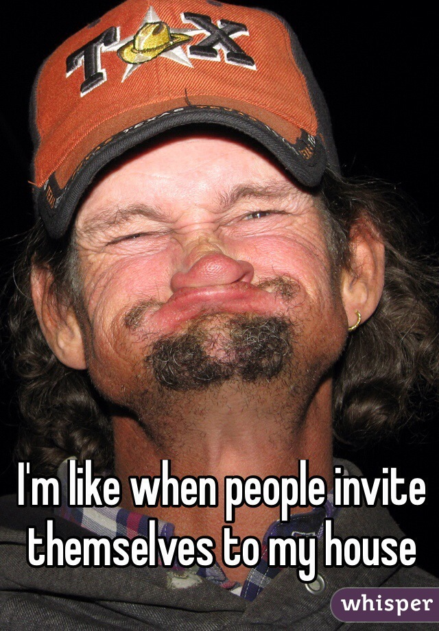 I'm like when people invite themselves to my house