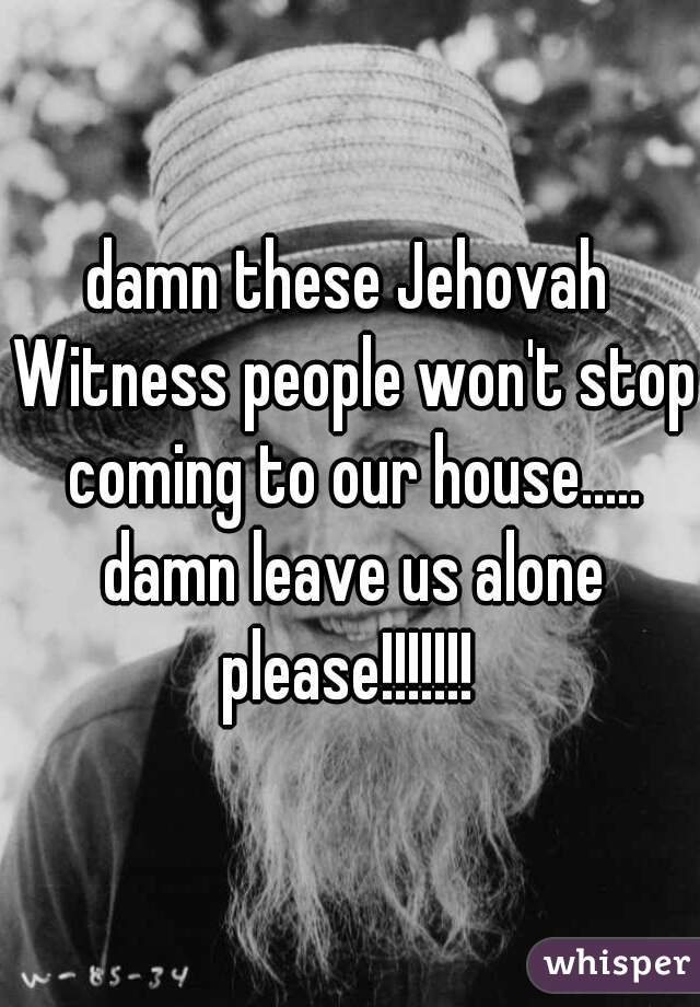 damn these Jehovah Witness people won't stop coming to our house..... damn leave us alone please!!!!!!!