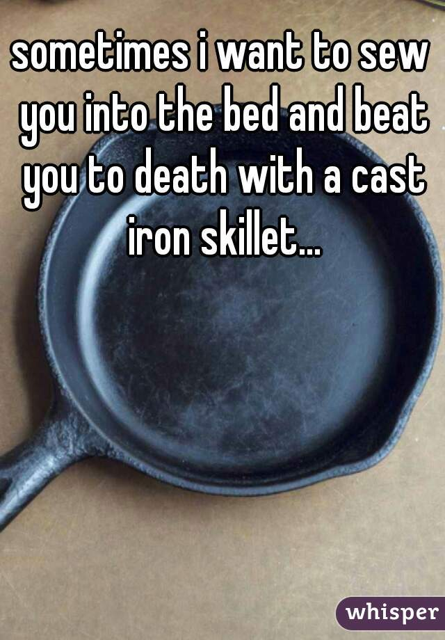 sometimes i want to sew you into the bed and beat you to death with a cast iron skillet...