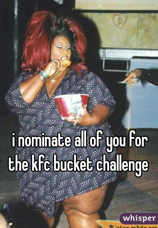 i nominate all of you for the kfc bucket challenge