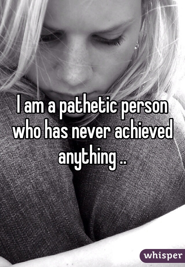 I am a pathetic person who has never achieved anything ..