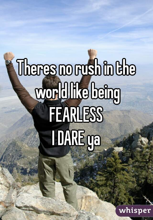 Theres no rush in the world like being FEARLESS  I DARE ya