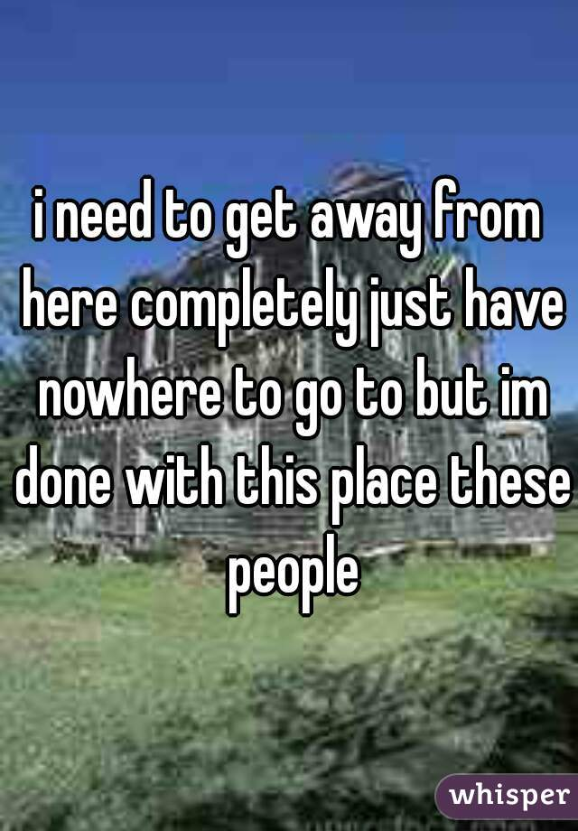 i need to get away from here completely just have nowhere to go to but im done with this place these people