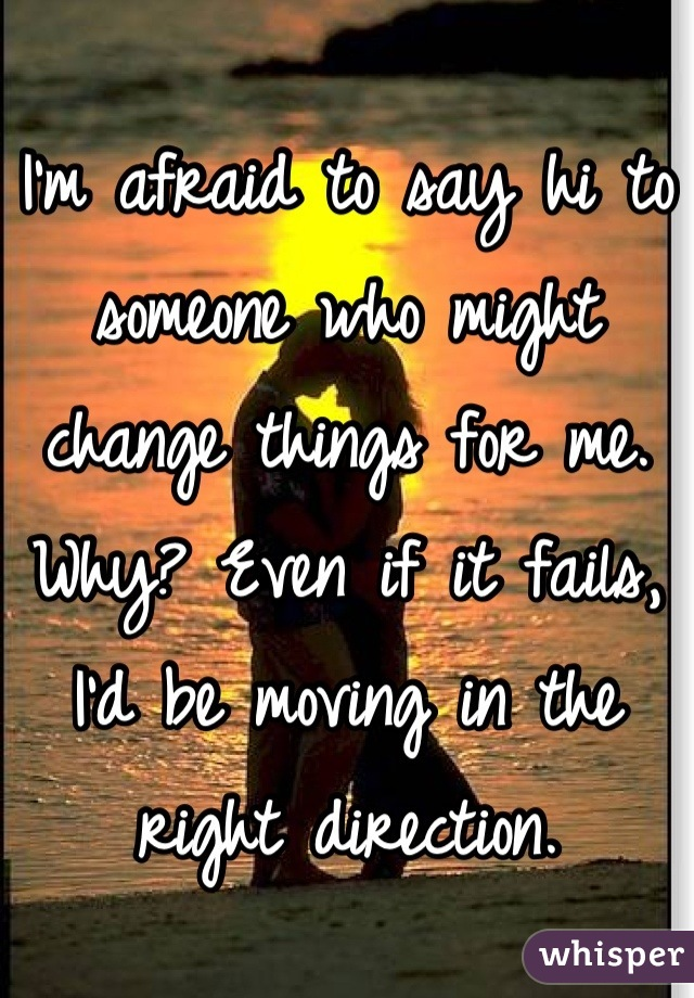 I'm afraid to say hi to someone who might change things for me. Why? Even if it fails, I'd be moving in the right direction.