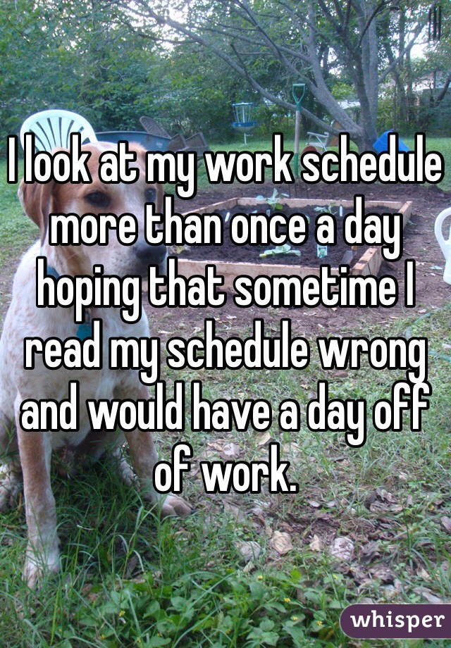 I look at my work schedule more than once a day hoping that sometime I read my schedule wrong and would have a day off of work.