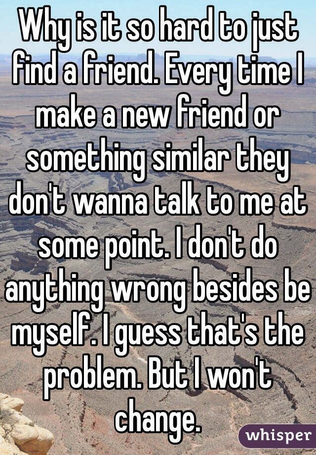 Why is it so hard to just find a friend. Every time I make a new friend or something similar they don't wanna talk to me at some point. I don't do anything wrong besides be myself. I guess that's the problem. But I won't change.