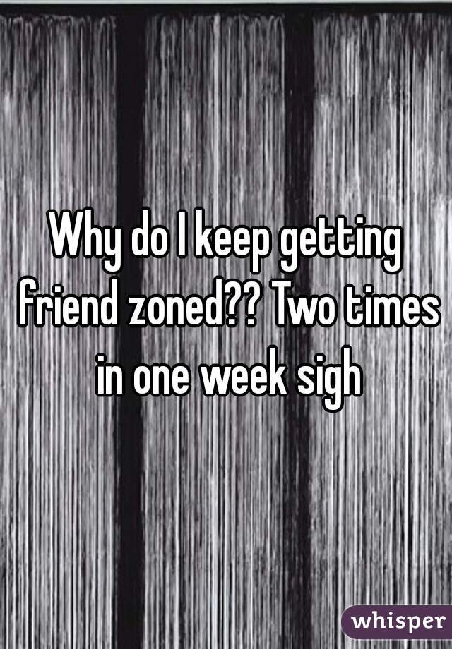 Why do I keep getting friend zoned?? Two times in one week sigh