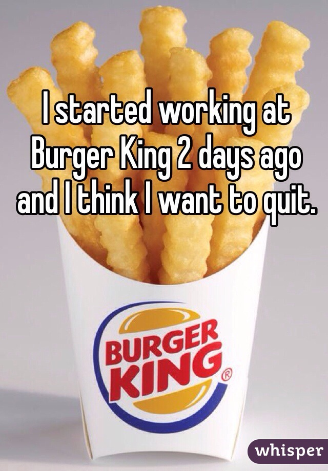 I started working at Burger King 2 days ago and I think I want to quit.