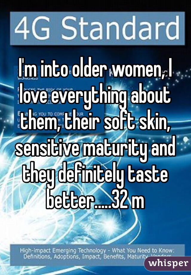 I'm into older women, I love everything about them, their soft skin, sensitive maturity and they definitely taste better.....32 m