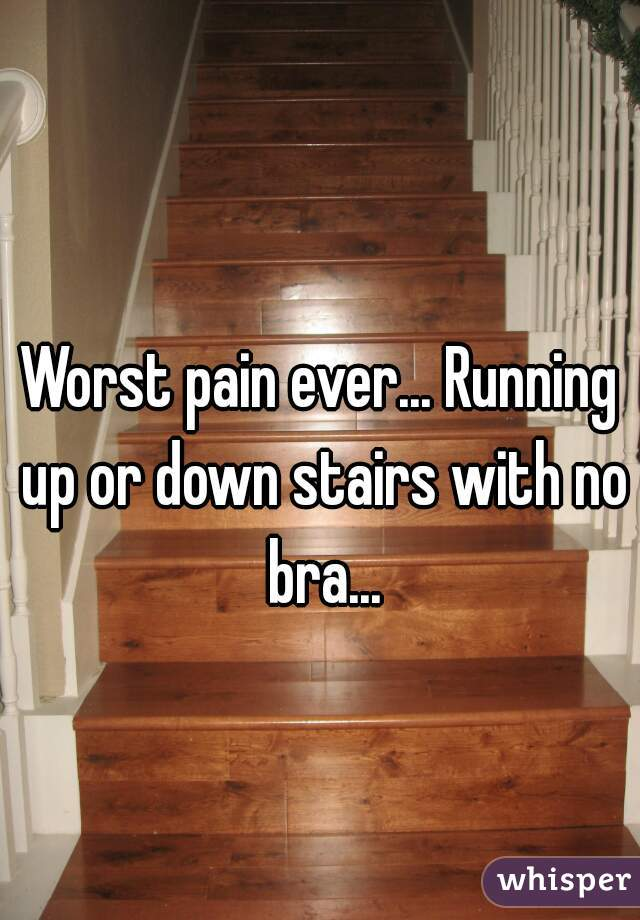 Worst pain ever... Running up or down stairs with no bra...