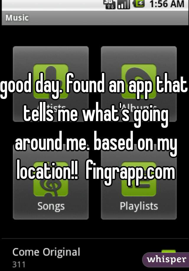 good day. found an app that tells me what's going around me. based on my location!!  fingrapp.com