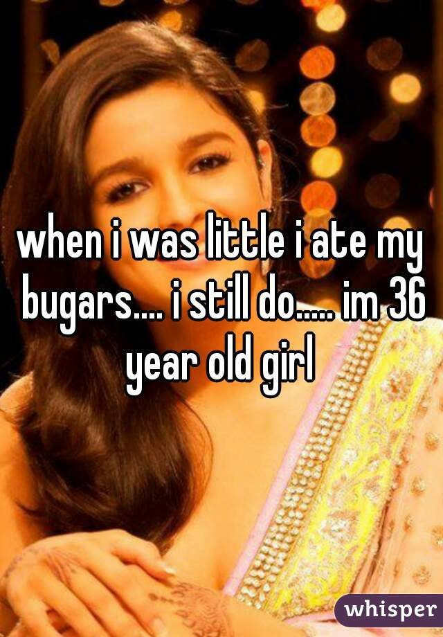when i was little i ate my bugars.... i still do..... im 36 year old girl