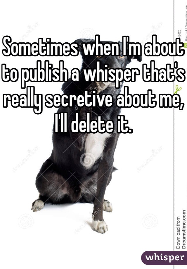 Sometimes when I'm about to publish a whisper that's really secretive about me, I'll delete it.
