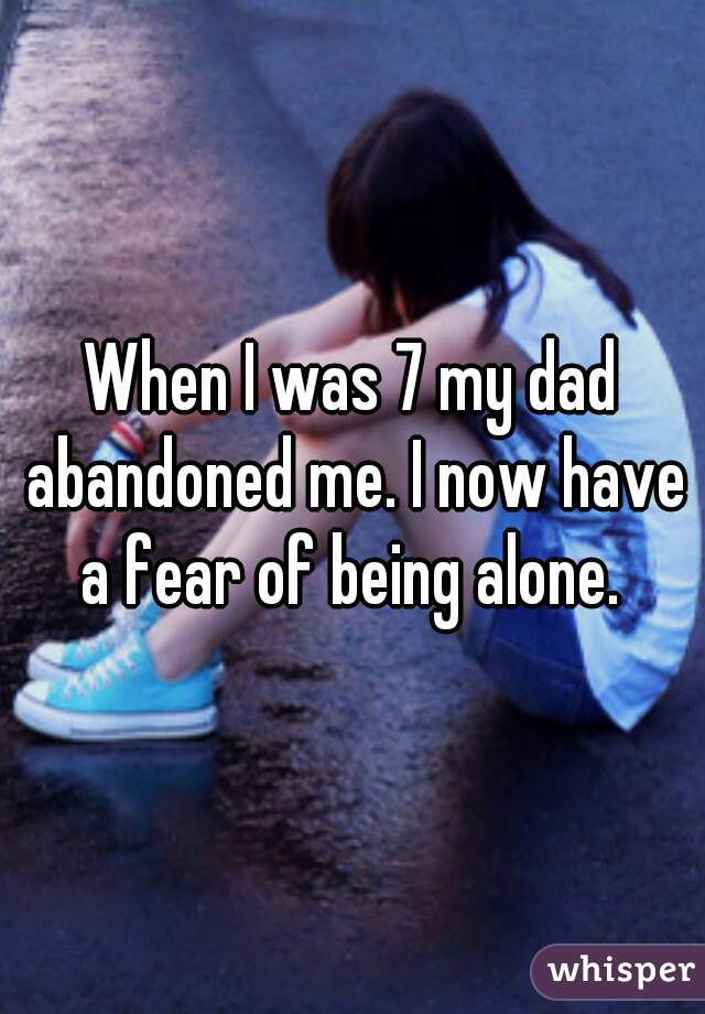 When I was 7 my dad abandoned me. I now have a fear of being alone.