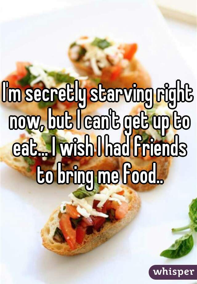 I'm secretly starving right now, but I can't get up to eat... I wish I had friends to bring me food..