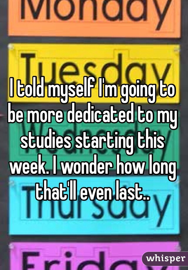 I told myself I'm going to be more dedicated to my studies starting this week. I wonder how long that'll even last..