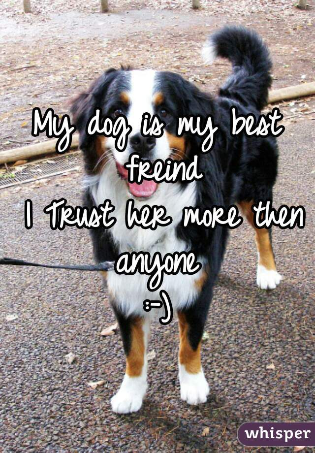 My dog is my best freind  I Trust her more then anyone  :-)