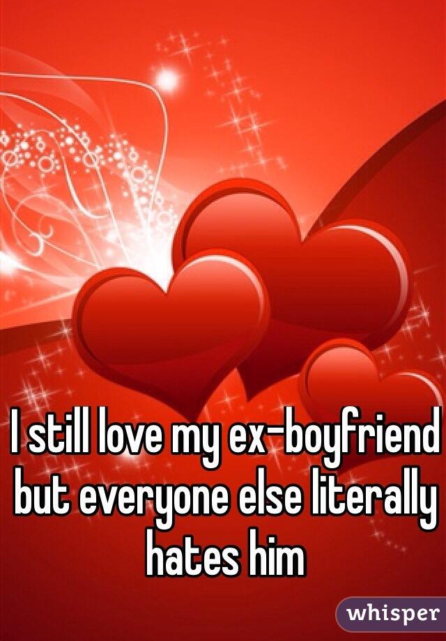 I still love my ex-boyfriend but everyone else literally hates him