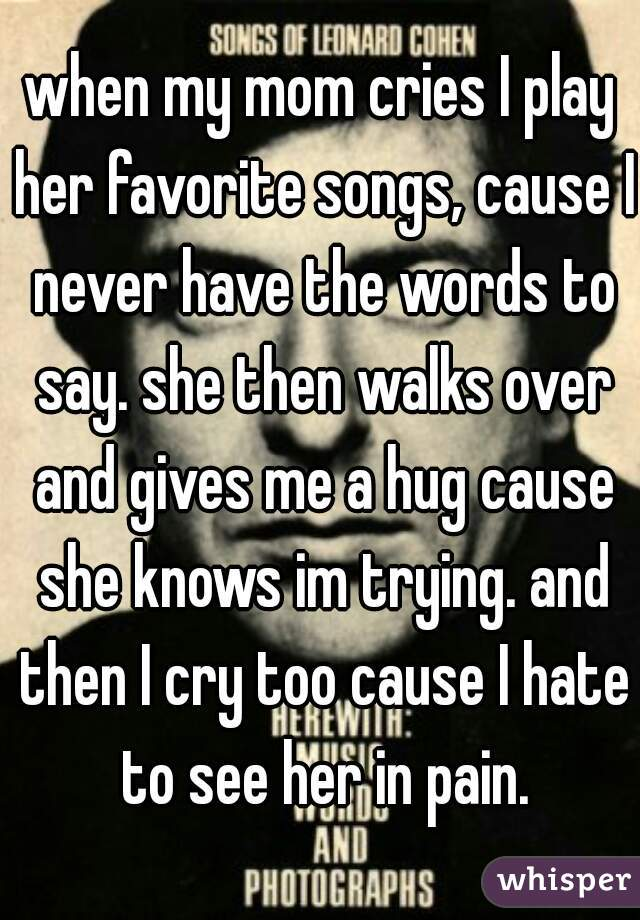 when my mom cries I play her favorite songs, cause I never have the words to say. she then walks over and gives me a hug cause she knows im trying. and then I cry too cause I hate to see her in pain.