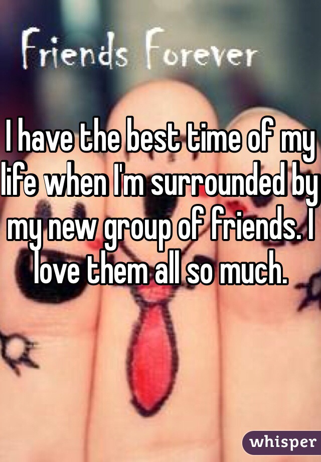 I have the best time of my life when I'm surrounded by my new group of friends. I love them all so much.