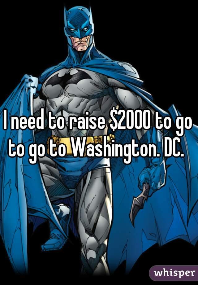 I need to raise $2000 to go to go to Washington. DC.