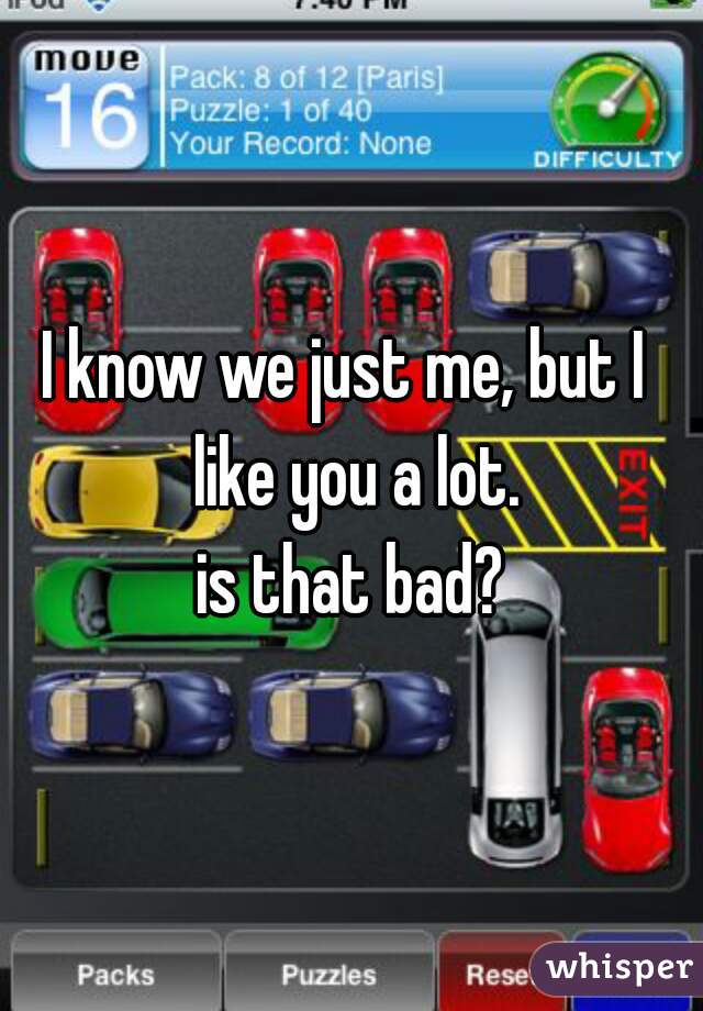 I know we just me, but I  like you a lot. is that bad?