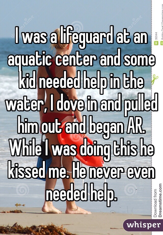 I was a lifeguard at an aquatic center and some kid needed help in the water, I dove in and pulled him out and began AR. While I was doing this he kissed me. He never even needed help.