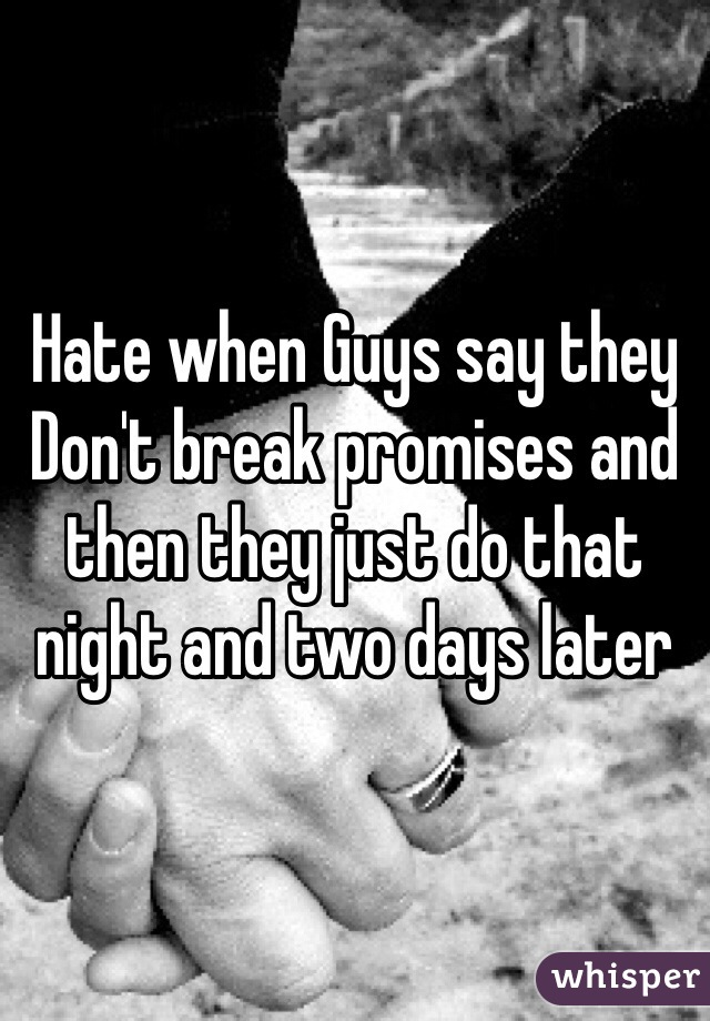 Hate when Guys say they Don't break promises and then they just do that night and two days later