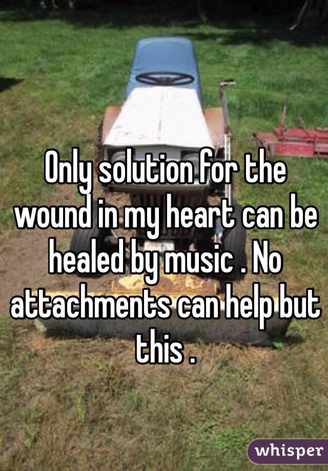 Only solution for the wound in my heart can be healed by music . No attachments can help but this .
