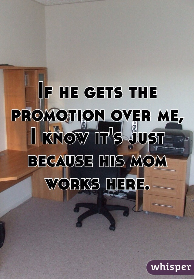If he gets the promotion over me,  I know it's just because his mom works here.