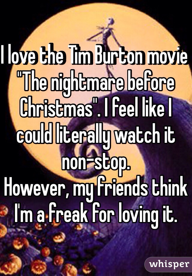 "I love the Tim Burton movie ""The nightmare before Christmas"". I feel like I could literally watch it non-stop.  However, my friends think I'm a freak for loving it."