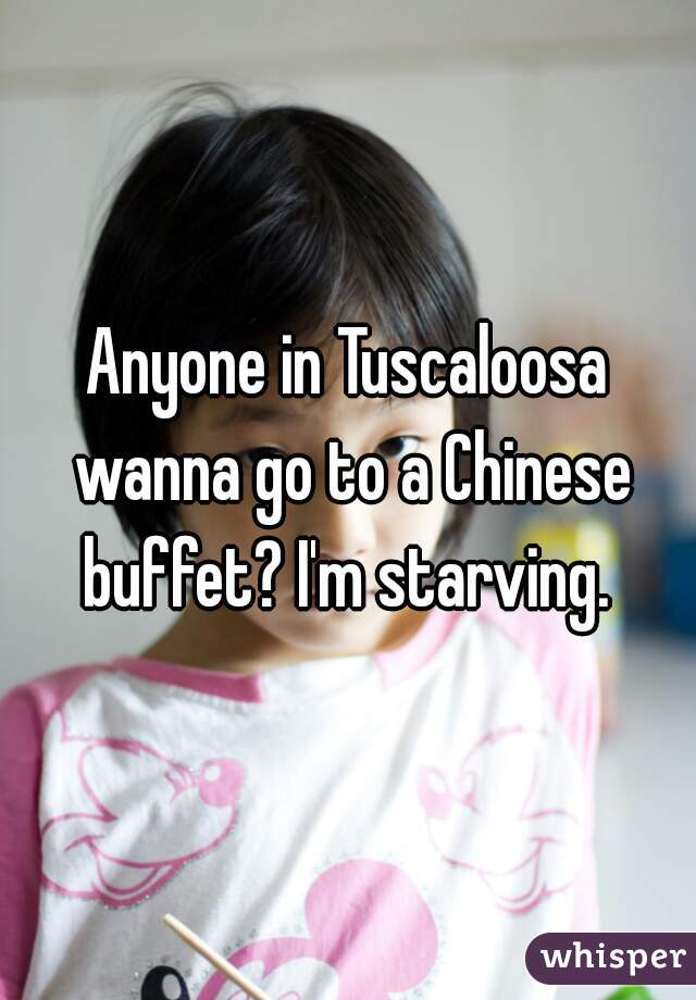 Anyone in Tuscaloosa wanna go to a Chinese buffet? I'm starving.