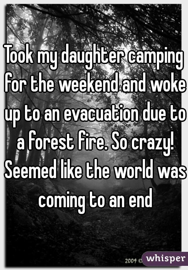 Took my daughter camping for the weekend and woke up to an evacuation due to a forest fire. So crazy! Seemed like the world was coming to an end