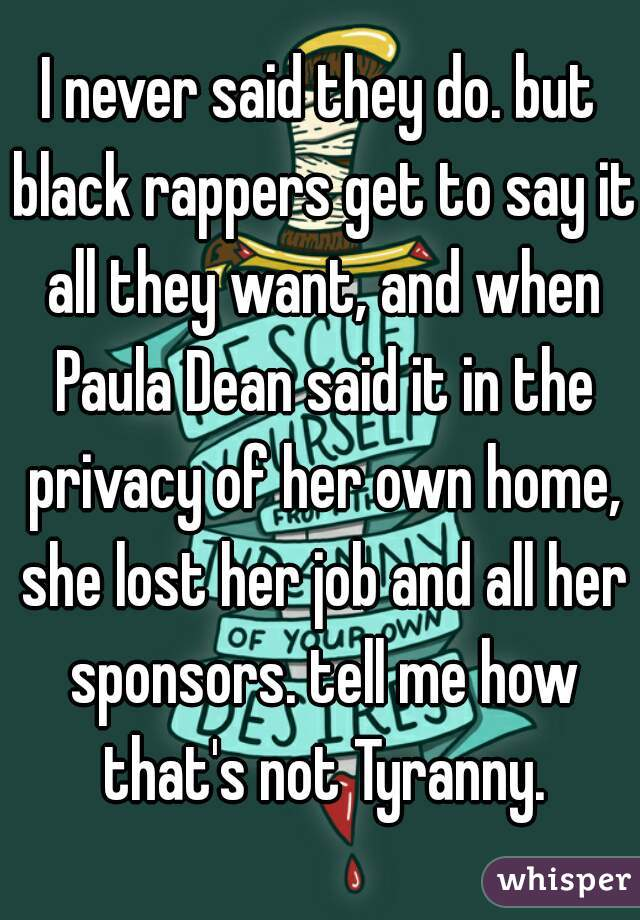 I never said they do. but black rappers get to say it all they want, and when Paula Dean said it in the privacy of her own home, she lost her job and all her sponsors. tell me how that's not Tyranny.