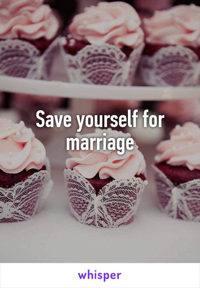Save yourself for marriage