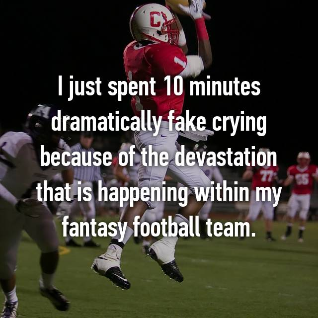 I just spent 10 minutes dramatically fake crying because of the devastation that is happening within my fantasy football team.