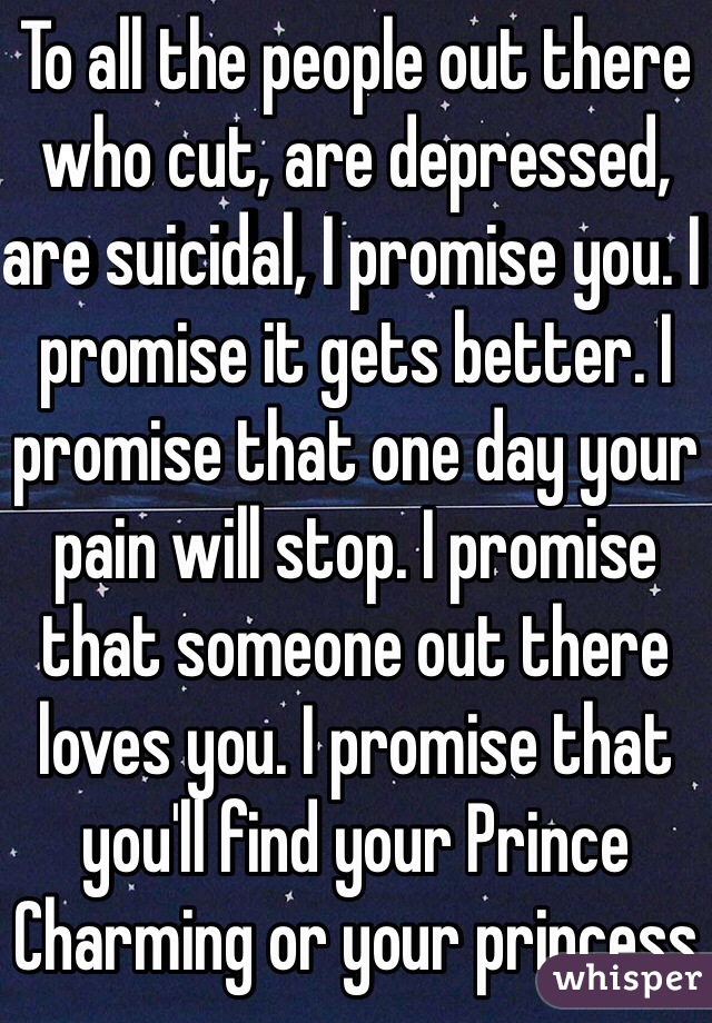 To all the people out there who cut, are depressed, are suicidal, I promise you. I promise it gets better. I promise that one day your pain will stop. I promise that someone out there loves you. I promise that you'll find your Prince Charming or your princess