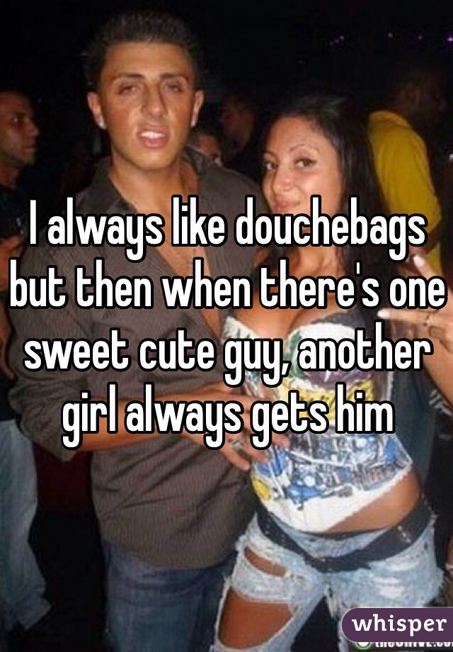 I always like douchebags but then when there's one sweet cute guy, another girl always gets him