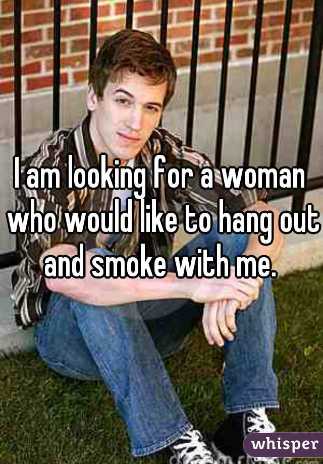 I am looking for a woman who would like to hang out and smoke with me.