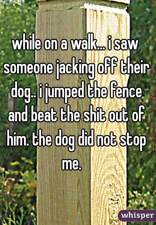while on a walk... i saw someone jacking off their dog.. i jumped the fence and beat the shit out of him. the dog did not stop me.