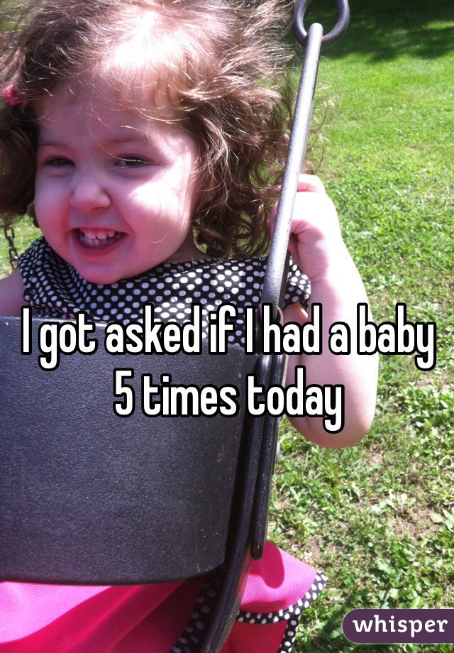 I got asked if I had a baby 5 times today
