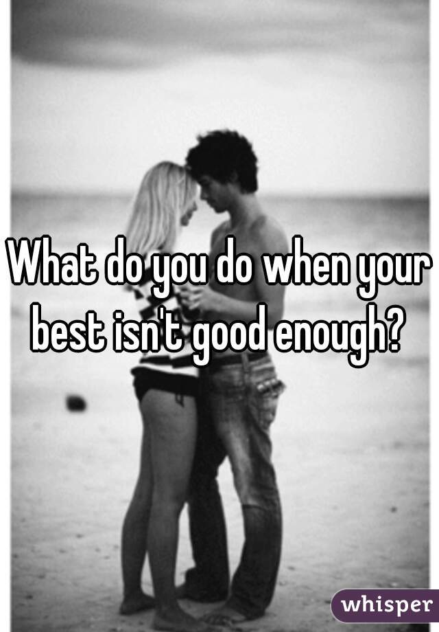 What do you do when your best isn't good enough?