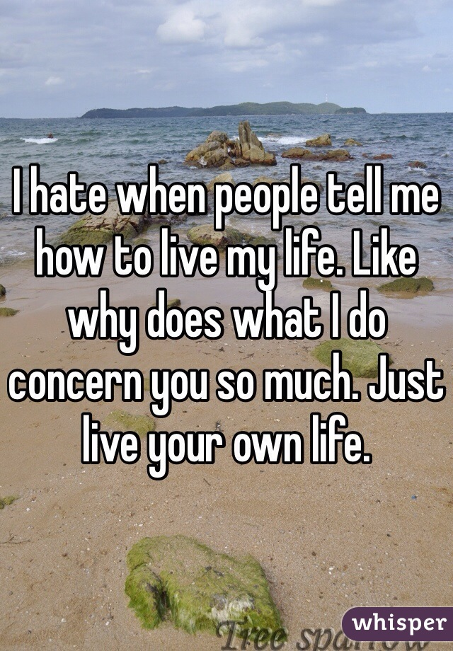 I hate when people tell me how to live my life. Like why does what I do concern you so much. Just live your own life.