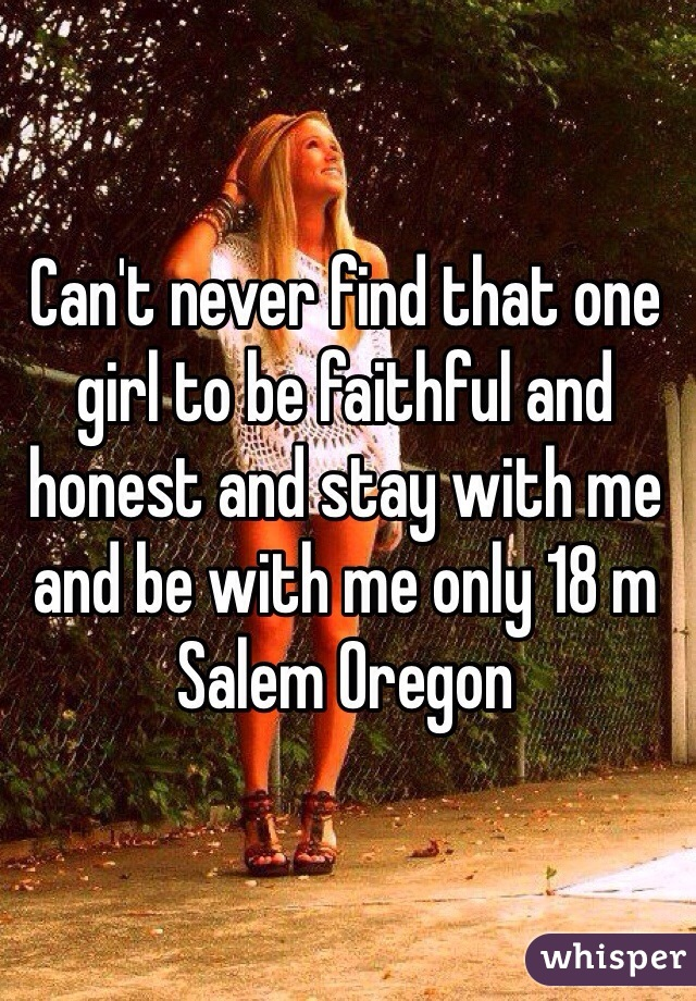 Can't never find that one girl to be faithful and honest and stay with me and be with me only 18 m Salem Oregon