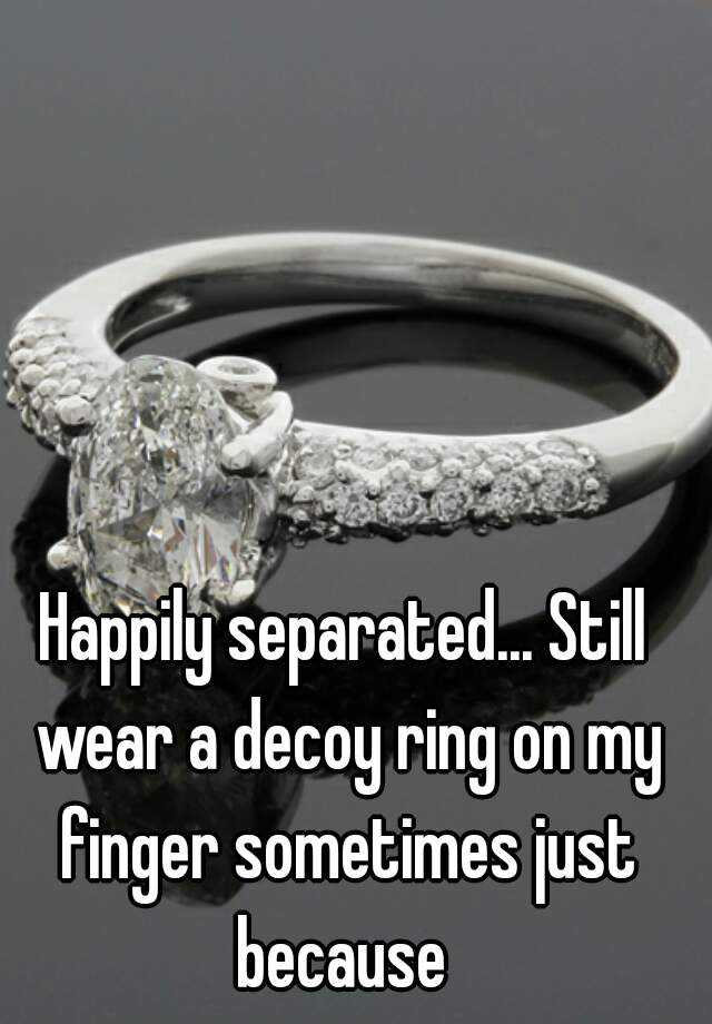 Happily separated Still wear a decoy ring on my finger sometimes