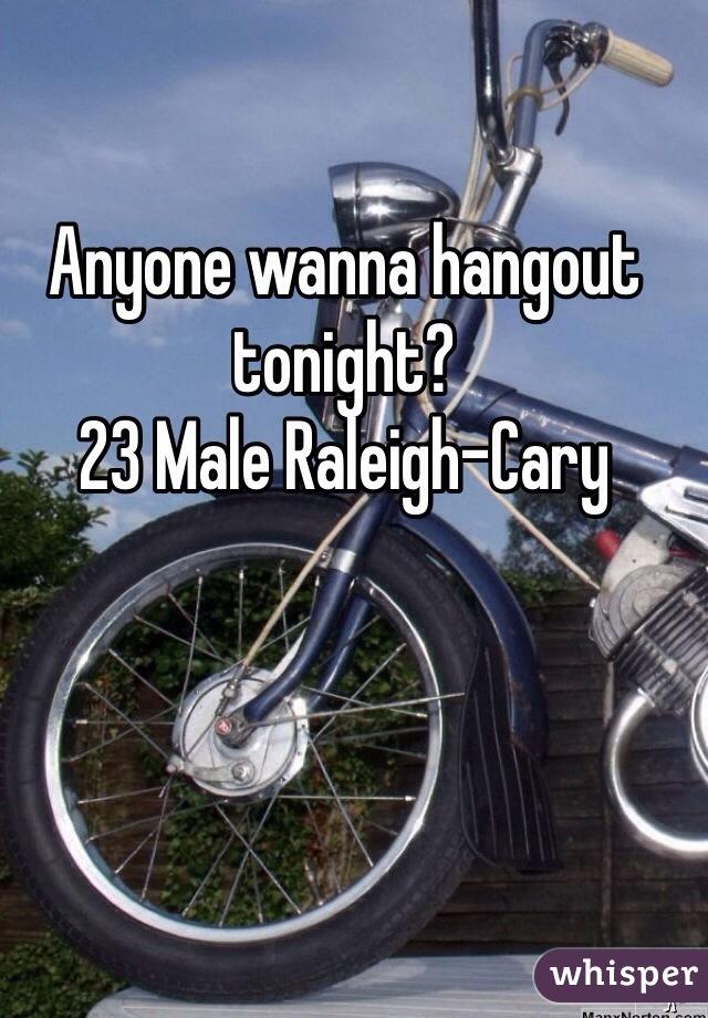 Anyone wanna hangout tonight?  23 Male Raleigh-Cary
