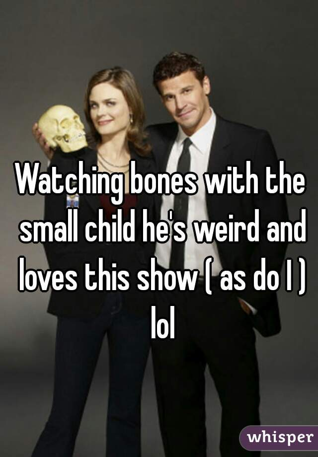 Watching bones with the small child he's weird and loves this show ( as do I ) lol