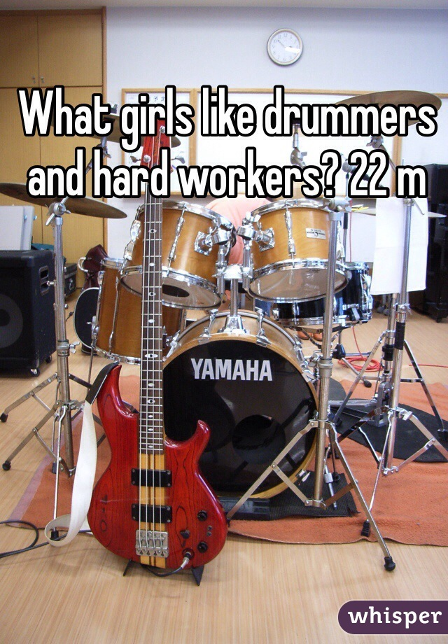What girls like drummers and hard workers? 22 m